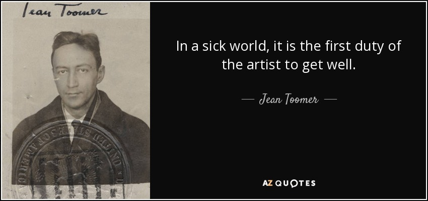 In a sick world, it is the first duty of the artist to get well. - Jean Toomer