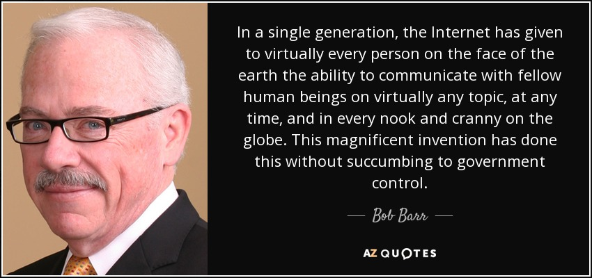 In a single generation, the Internet has given to virtually every person on the face of the earth the ability to communicate with fellow human beings on virtually any topic, at any time, and in every nook and cranny on the globe. This magnificent invention has done this without succumbing to government control. - Bob Barr
