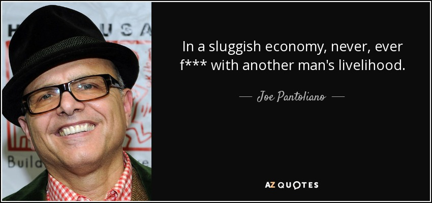 In a sluggish economy, never, ever f*** with another man's livelihood. - Joe Pantoliano