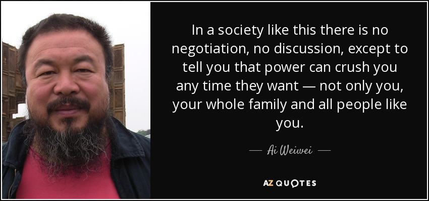 In a society like this there is no negotiation, no discussion, except to tell you that power can crush you any time they want — not only you, your whole family and all people like you. - Ai Weiwei