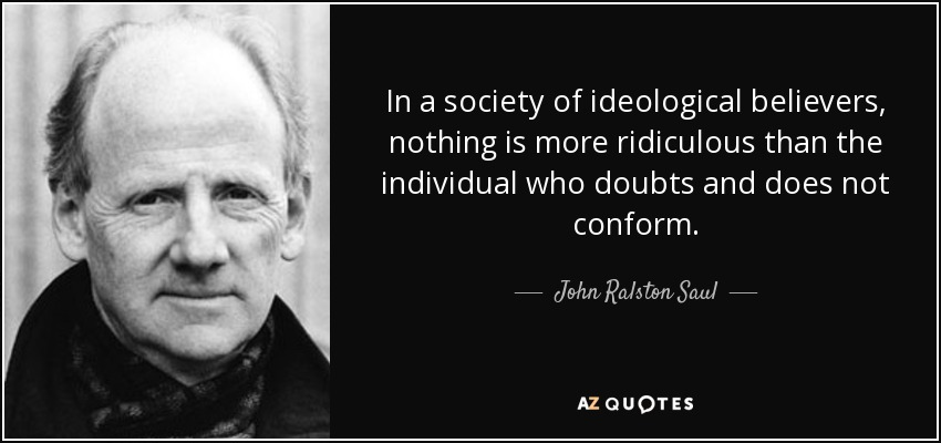 In a society of ideological believers, nothing is more ridiculous than the individual who doubts and does not conform. - John Ralston Saul