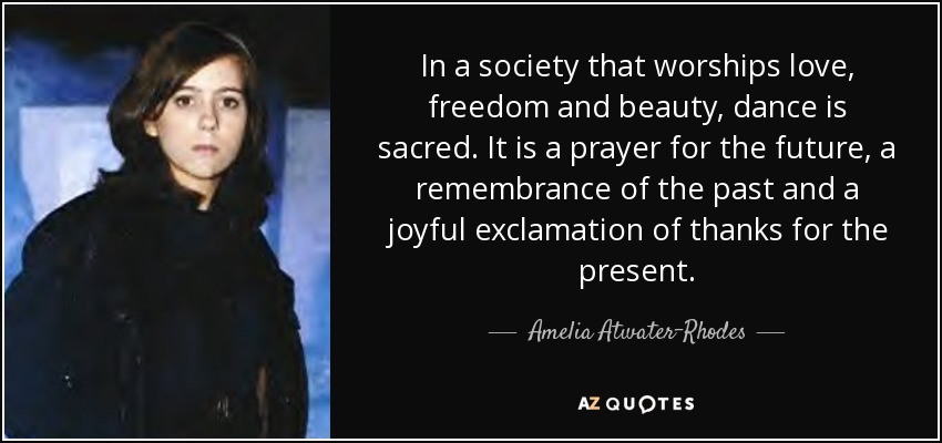In a society that worships love, freedom and beauty, dance is sacred. It is a prayer for the future, a remembrance of the past and a joyful exclamation of thanks for the present. - Amelia Atwater-Rhodes