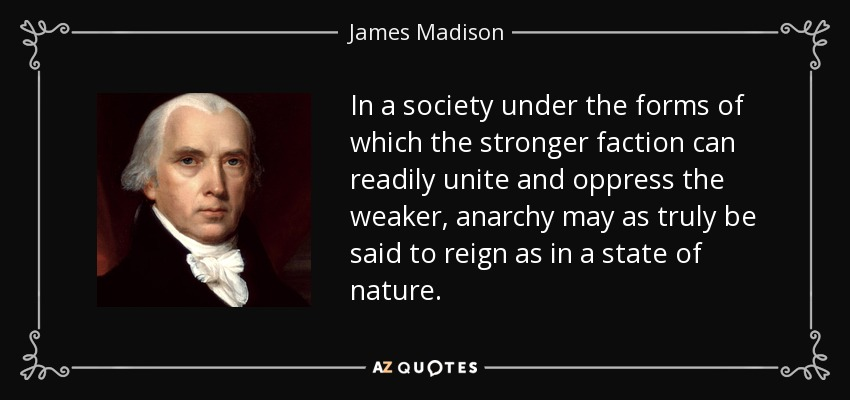 In a society under the forms of which the stronger faction can readily unite and oppress the weaker, anarchy may as truly be said to reign as in a state of nature. - James Madison