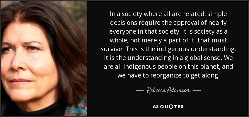 In a society where all are related, simple decisions require the approval of nearly everyone in that society. It is society as a whole, not merely a part of it, that must survive. This is the indigenous understanding. It is the understanding in a global sense. We are all indigenous people on this planet, and we have to reorganize to get along. - Rebecca Adamson