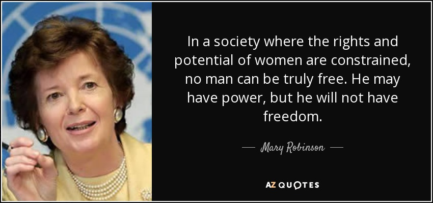 In a society where the rights and potential of women are constrained, no man can be truly free. He may have power, but he will not have freedom. - Mary Robinson