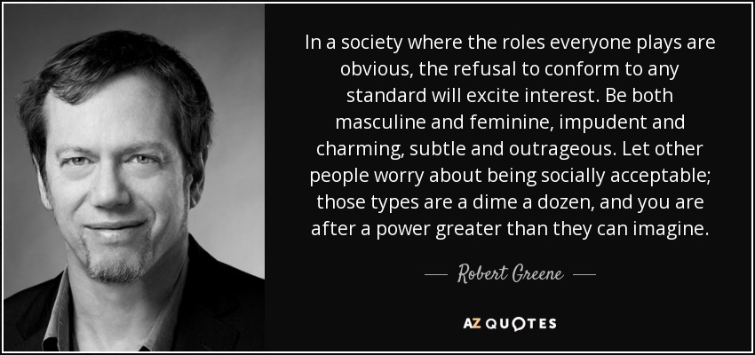 In a society where the roles everyone plays are obvious, the refusal to conform to any standard will excite interest. Be both masculine and feminine, impudent and charming, subtle and outrageous. Let other people worry about being socially acceptable; those types are a dime a dozen, and you are after a power greater than they can imagine. - Robert Greene