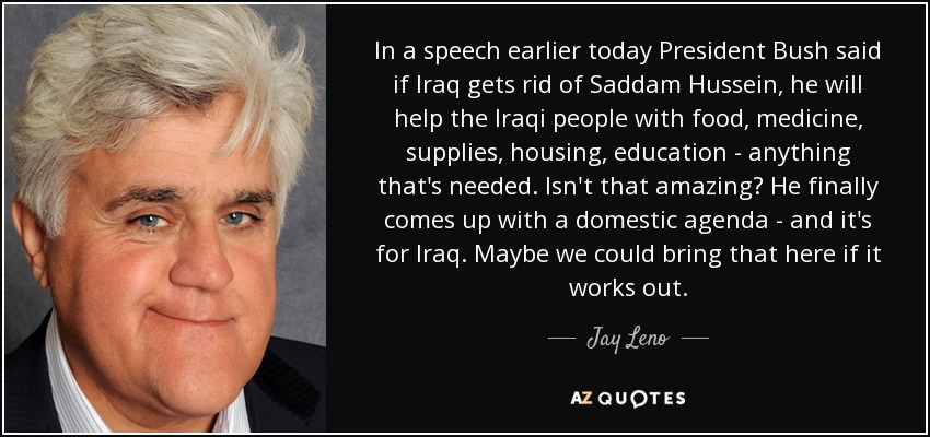 In a speech earlier today President Bush said if Iraq gets rid of Saddam Hussein, he will help the Iraqi people with food, medicine, supplies, housing, education - anything that's needed. Isn't that amazing? He finally comes up with a domestic agenda - and it's for Iraq. Maybe we could bring that here if it works out. - Jay Leno