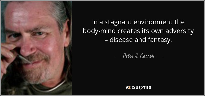 In a stagnant environment the body-mind creates its own adversity – disease and fantasy. - Peter J. Carroll
