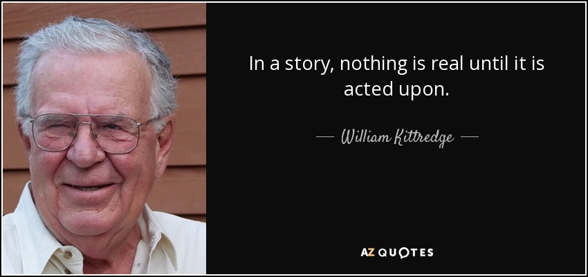 In a story, nothing is real until it is acted upon. - William Kittredge