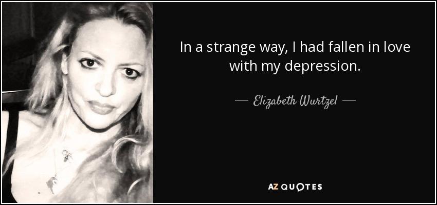 In a strange way, I had fallen in love with my depression. - Elizabeth Wurtzel