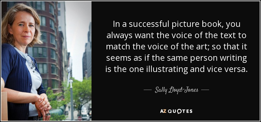 In a successful picture book, you always want the voice of the text to match the voice of the art; so that it seems as if the same person writing is the one illustrating and vice versa. - Sally Lloyd-Jones