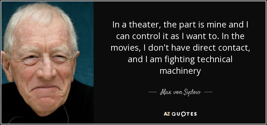 In a theater, the part is mine and I can control it as I want to. In the movies, I don't have direct contact, and I am fighting technical machinery - Max von Sydow