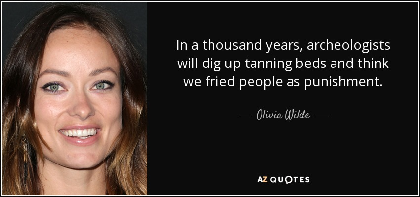 In a thousand years, archeologists will dig up tanning beds and think we fried people as punishment. - Olivia Wilde