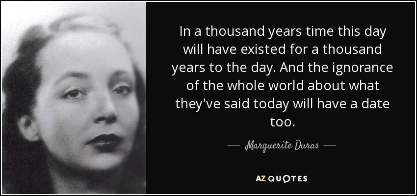 In a thousand years time this day will have existed for a thousand years to the day. And the ignorance of the whole world about what they've said today will have a date too. - Marguerite Duras