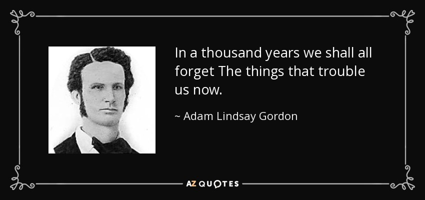 In a thousand years we shall all forget The things that trouble us now. - Adam Lindsay Gordon
