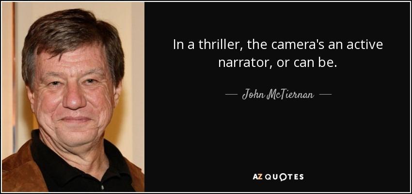 In a thriller, the camera's an active narrator, or can be. - John McTiernan