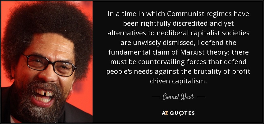 In a time in which Communist regimes have been rightfully discredited and yet alternatives to neoliberal capitalist societies are unwisely dismissed, I defend the fundamental claim of Marxist theory: there must be countervailing forces that defend people's needs against the brutality of profit driven capitalism. - Cornel West