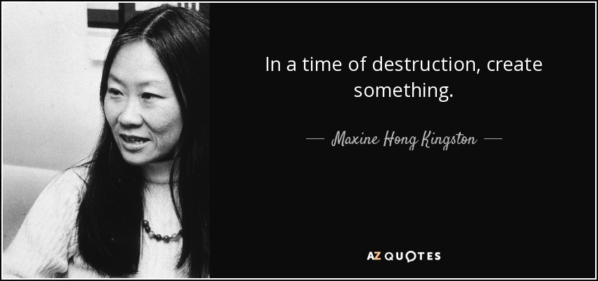 In a time of destruction, create something. - Maxine Hong Kingston