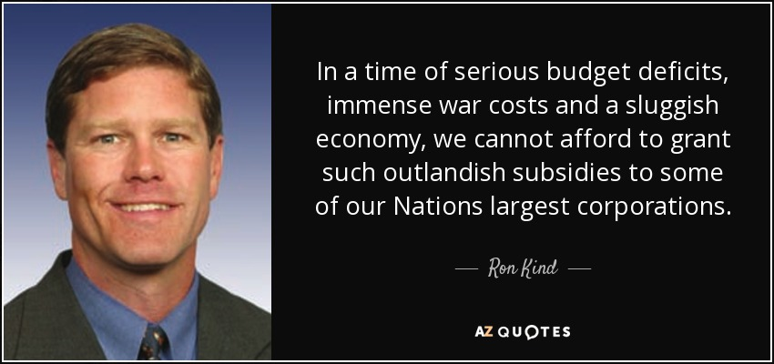 In a time of serious budget deficits, immense war costs and a sluggish economy, we cannot afford to grant such outlandish subsidies to some of our Nations largest corporations. - Ron Kind