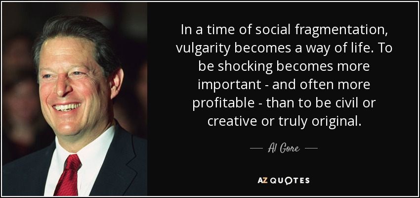In a time of social fragmentation, vulgarity becomes a way of life. To be shocking becomes more important - and often more profitable - than to be civil or creative or truly original. - Al Gore