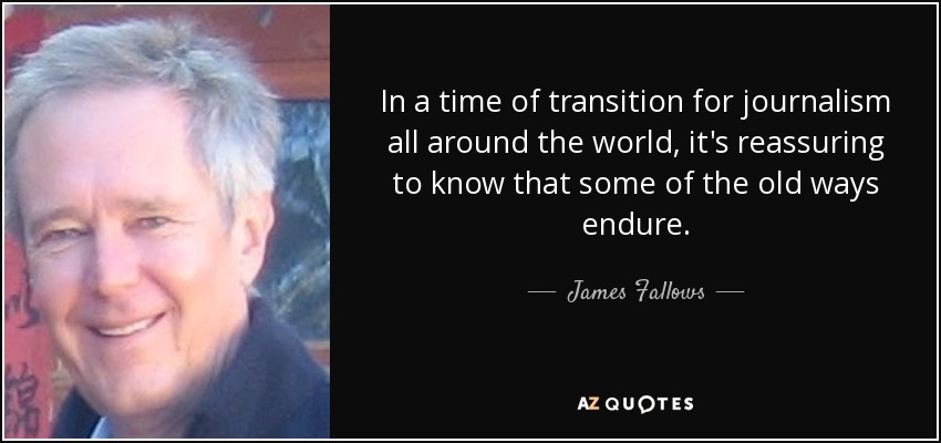 In a time of transition for journalism all around the world, it's reassuring to know that some of the old ways endure. - James Fallows
