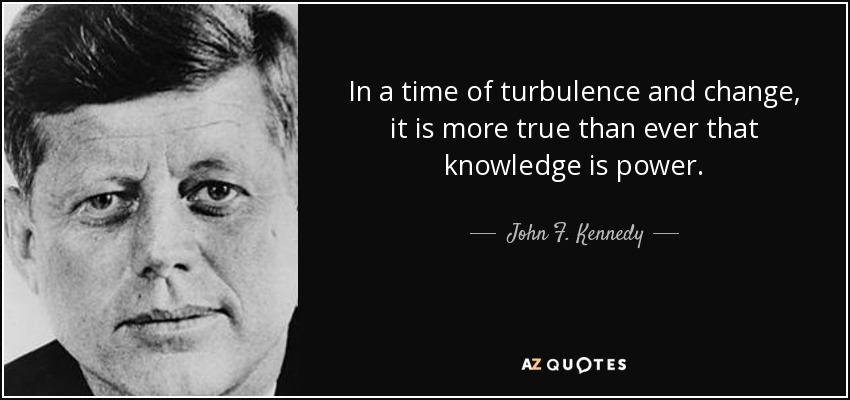 In a time of turbulence and change, it is more true than ever that knowledge is power. - John F. Kennedy