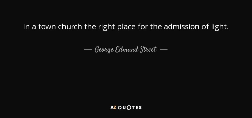 In a town church the right place for the admission of light. - George Edmund Street