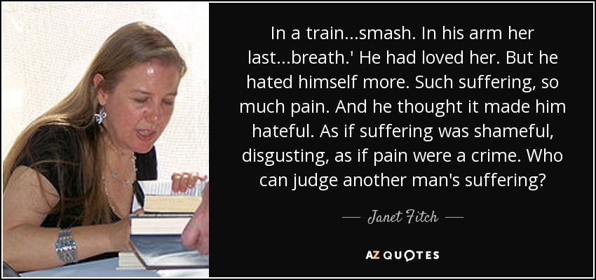 In a train...smash. In his arm her last...breath.' He had loved her. But he hated himself more. Such suffering, so much pain. And he thought it made him hateful. As if suffering was shameful, disgusting, as if pain were a crime. Who can judge another man's suffering? - Janet Fitch