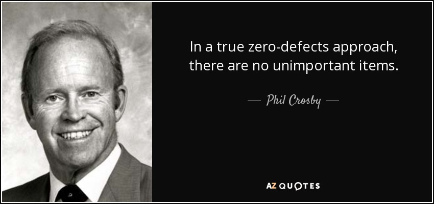 In a true zero-defects approach, there are no unimportant items. - Phil Crosby