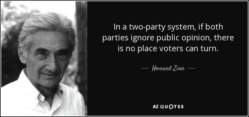 In a two-party system, if both parties ignore public opinion, there is no place voters can turn. - Howard Zinn