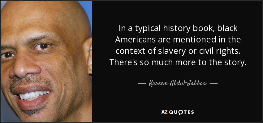 In a typical history book, black Americans are mentioned in the context of slavery or civil rights. There's so much more to the story. - Kareem Abdul-Jabbar