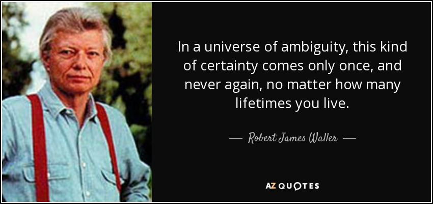 In a universe of ambiguity, this kind of certainty comes only once, and never again, no matter how many lifetimes you live. - Robert James Waller