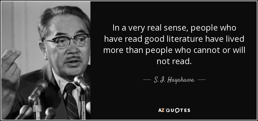In a very real sense, people who have read good literature have lived more than people who cannot or will not read. - S. I. Hayakawa