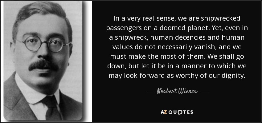 In a very real sense, we are shipwrecked passengers on a doomed planet. Yet, even in a shipwreck, human decencies and human values do not necessarily vanish, and we must make the most of them. We shall go down, but let it be in a manner to which we may look forward as worthy of our dignity. - Norbert Wiener