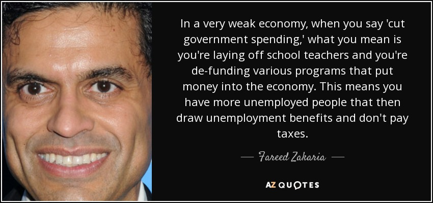 In a very weak economy, when you say 'cut government spending,' what you mean is you're laying off school teachers and you're de-funding various programs that put money into the economy. This means you have more unemployed people that then draw unemployment benefits and don't pay taxes. - Fareed Zakaria