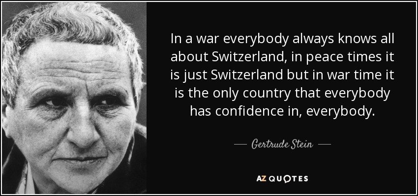 In a war everybody always knows all about Switzerland, in peace times it is just Switzerland but in war time it is the only country that everybody has confidence in, everybody. - Gertrude Stein