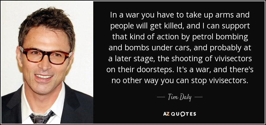 In a war you have to take up arms and people will get killed, and I can support that kind of action by petrol bombing and bombs under cars, and probably at a later stage, the shooting of vivisectors on their doorsteps. It's a war, and there's no other way you can stop vivisectors. - Tim Daly