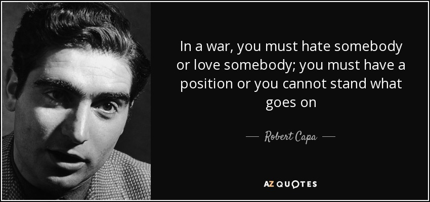 In a war, you must hate somebody or love somebody; you must have a position or you cannot stand what goes on - Robert Capa
