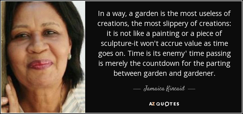 In a way, a garden is the most useless of creations, the most slippery of creations: it is not like a painting or a piece of sculpture-it won't accrue value as time goes on. Time is its enemy' time passing is merely the countdown for the parting between garden and gardener. - Jamaica Kincaid