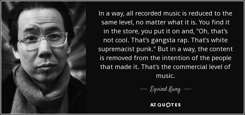 In a way, all recorded music is reduced to the same level, no matter what it is. You find it in the store, you put it on and,