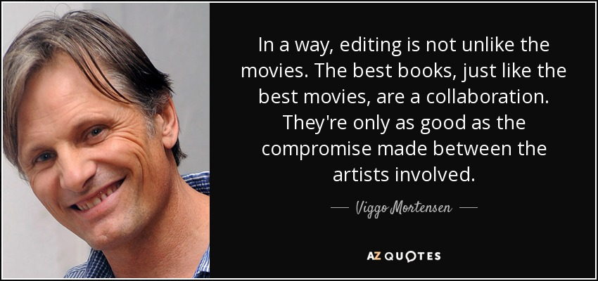 In a way, editing is not unlike the movies. The best books, just like the best movies, are a collaboration. They're only as good as the compromise made between the artists involved. - Viggo Mortensen