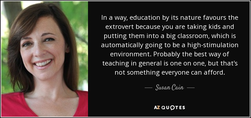 In a way, education by its nature favours the extrovert because you are taking kids and putting them into a big classroom, which is automatically going to be a high-stimulation environment. Probably the best way of teaching in general is one on one, but that's not something everyone can afford. - Susan Cain