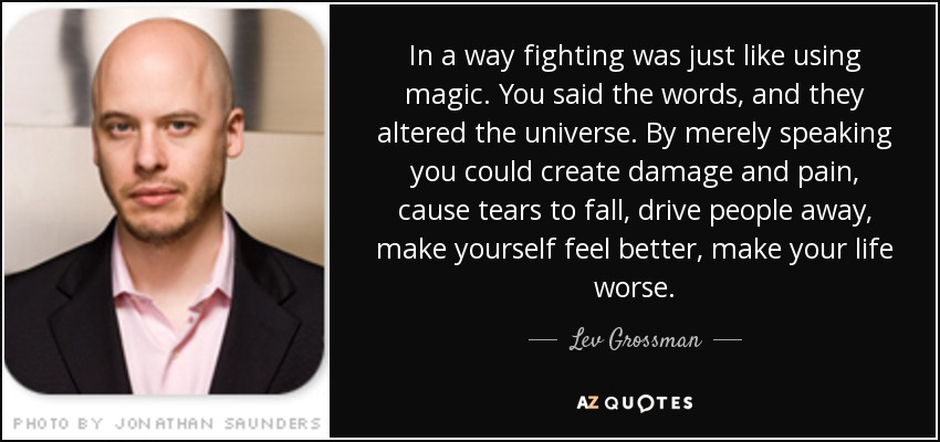 In a way fighting was just like using magic. You said the words, and they altered the universe. By merely speaking you could create damage and pain, cause tears to fall, drive people away, make yourself feel better, make your life worse. - Lev Grossman