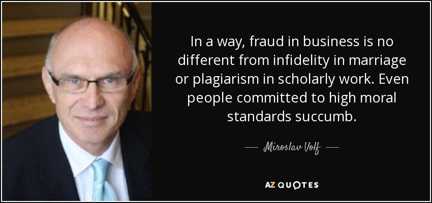 In a way, fraud in business is no different from infidelity in marriage or plagiarism in scholarly work. Even people committed to high moral standards succumb. - Miroslav Volf
