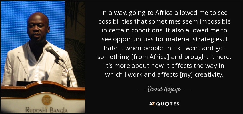 In a way, going to Africa allowed me to see possibilities that sometimes seem impossible in certain conditions. It also allowed me to see opportunities for material strategies. I hate it when people think I went and got something [from Africa] and brought it here. It's more about how it affects the way in which I work and affects [my] creativity. - David Adjaye