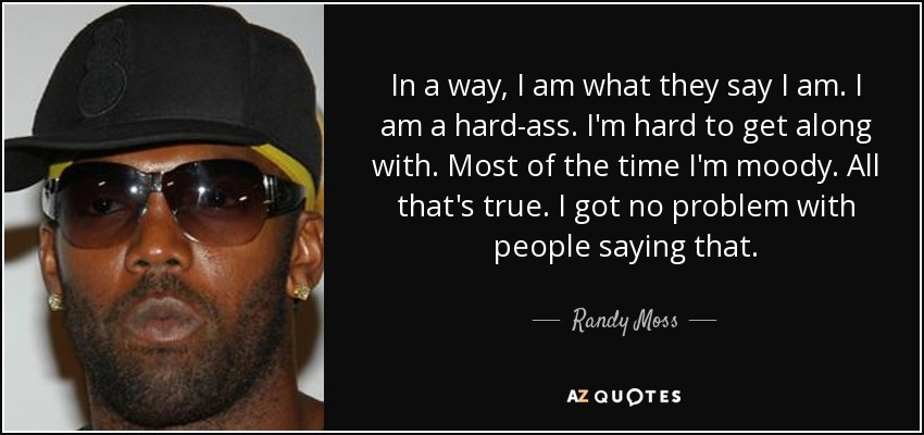 In a way, I am what they say I am. I am a hard-ass. I'm hard to get along with. Most of the time I'm moody. All that's true. I got no problem with people saying that. - Randy Moss