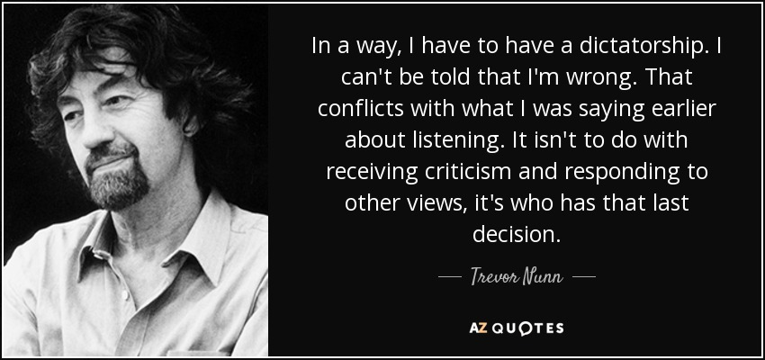 In a way, I have to have a dictatorship. I can't be told that I'm wrong. That conflicts with what I was saying earlier about listening. It isn't to do with receiving criticism and responding to other views, it's who has that last decision. - Trevor Nunn