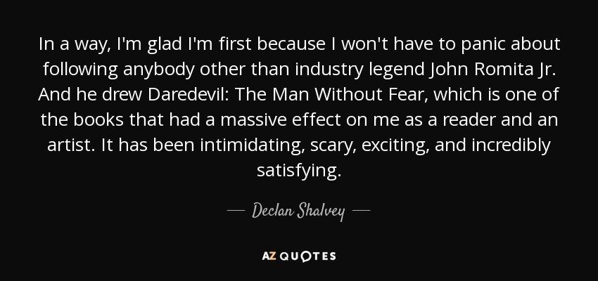 In a way, I'm glad I'm first because I won't have to panic about following anybody other than industry legend John Romita Jr. And he drew Daredevil: The Man Without Fear, which is one of the books that had a massive effect on me as a reader and an artist. It has been intimidating, scary, exciting, and incredibly satisfying. - Declan Shalvey