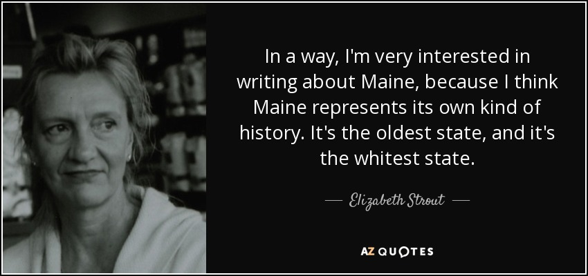 In a way, I'm very interested in writing about Maine, because I think Maine represents its own kind of history. It's the oldest state, and it's the whitest state. - Elizabeth Strout