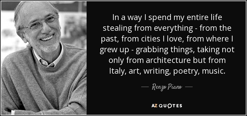 In a way I spend my entire life stealing from everything - from the past, from cities I love, from where I grew up - grabbing things, taking not only from architecture but from Italy, art, writing, poetry, music. - Renzo Piano